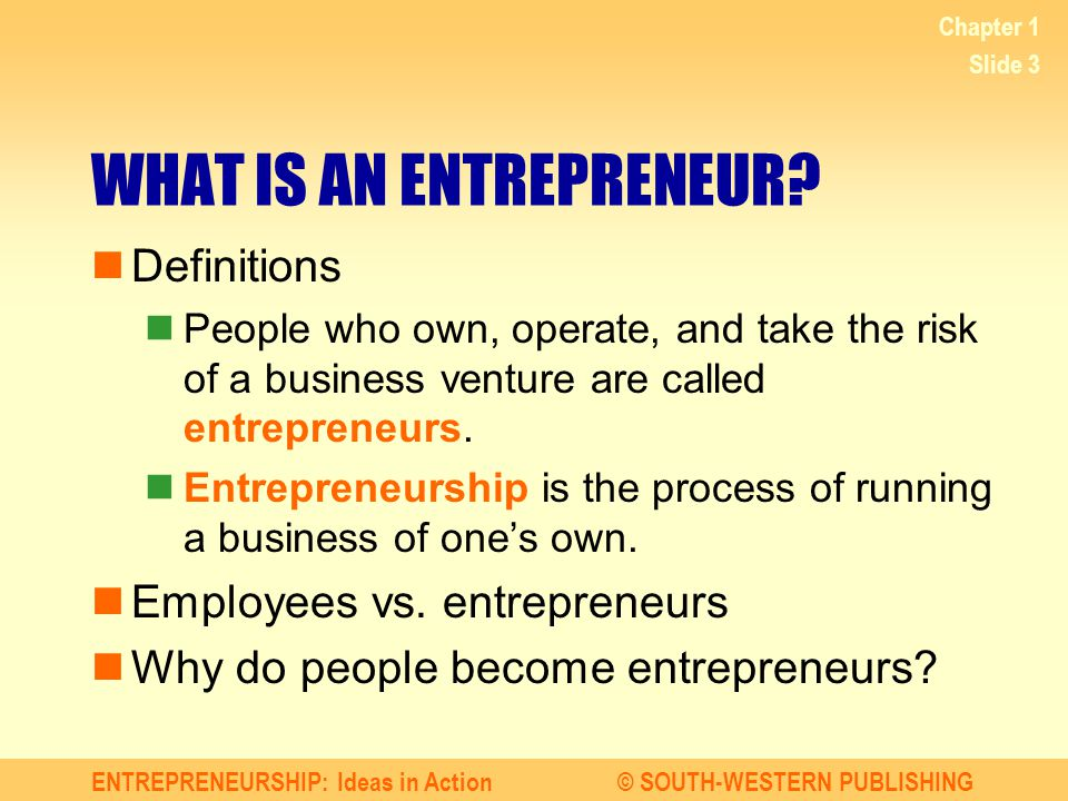 ENTREPRENEURSHIP: Ideas in Action© SOUTH-WESTERN PUBLISHING Chapter 1 Slide 3 WHAT IS AN ENTREPRENEUR? Definitions People who own, operate, and take t