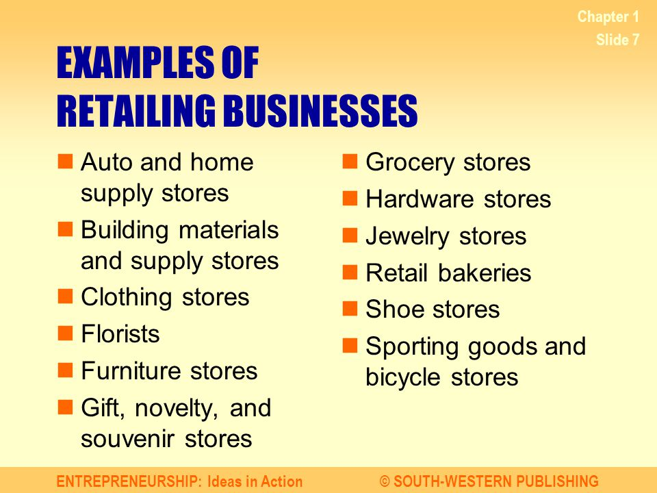 ENTREPRENEURSHIP: Ideas in Action© SOUTH-WESTERN PUBLISHING Chapter 1 Slide 7 EXAMPLES OF RETAILING BUSINESSES Auto and home supply stores Building ma