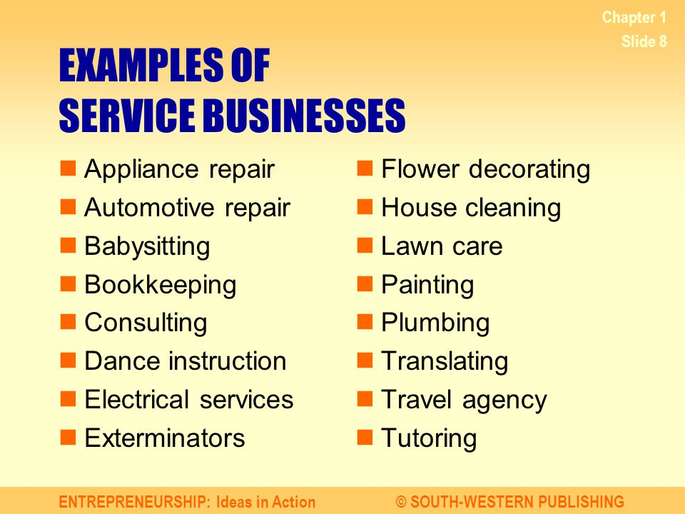 ENTREPRENEURSHIP: Ideas in Action© SOUTH-WESTERN PUBLISHING Chapter 1 Slide 8 EXAMPLES OF SERVICE BUSINESSES Appliance repair Automotive repair Babysi