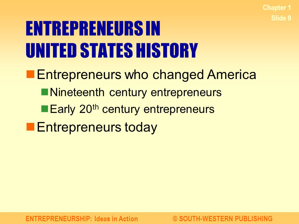 ENTREPRENEURSHIP: Ideas in Action© SOUTH-WESTERN PUBLISHING Chapter 1 Slide 9 ENTREPRENEURS IN UNITED STATES HISTORY Entrepreneurs who changed America