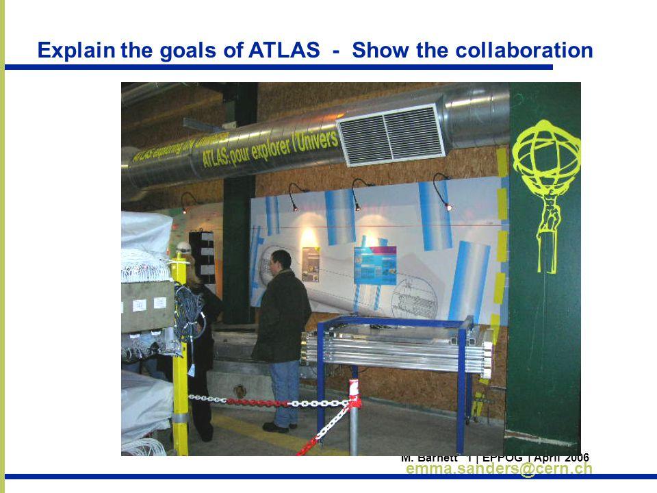 M. Barnett 1 | EPPOG | April 2006 emma.sanders@cern.ch Explain the goals of ATLAS - Show the collaboration