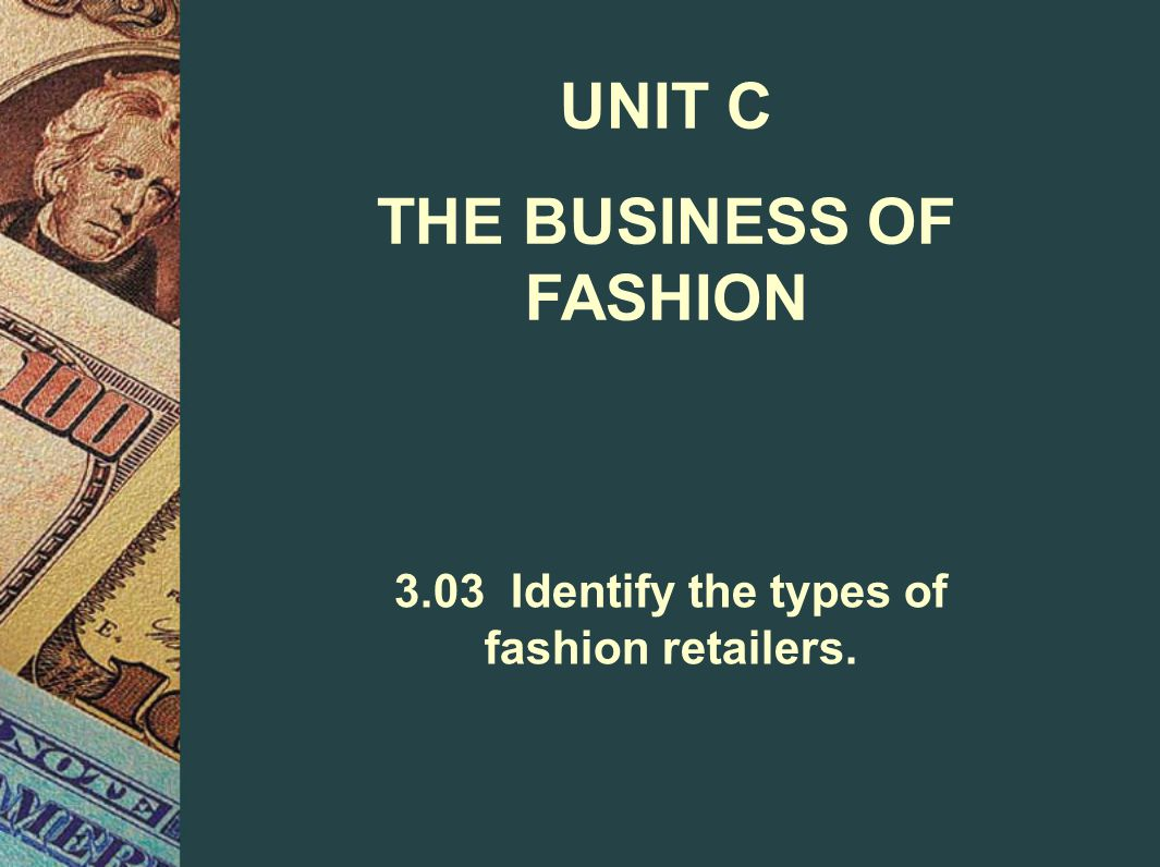 UNIT C THE BUSINESS OF FASHION 3.03 Identify the types of fashion retailers.