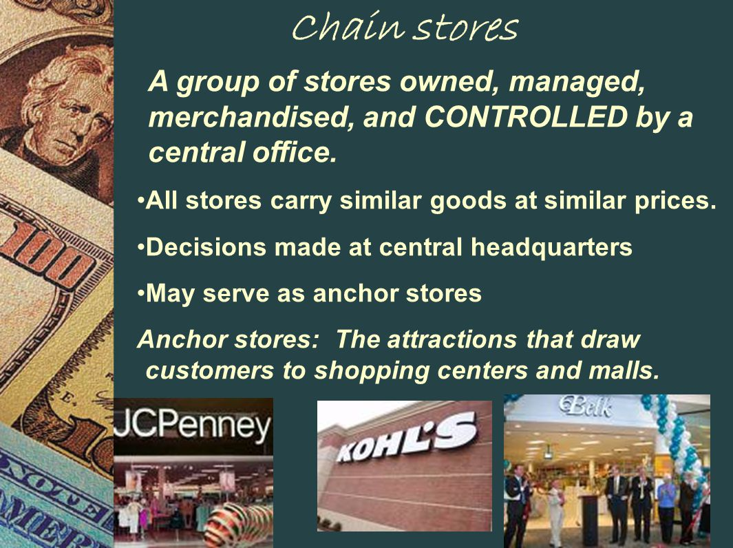 Chain stores A group of stores owned, managed, merchandised, and CONTROLLED by a central office.