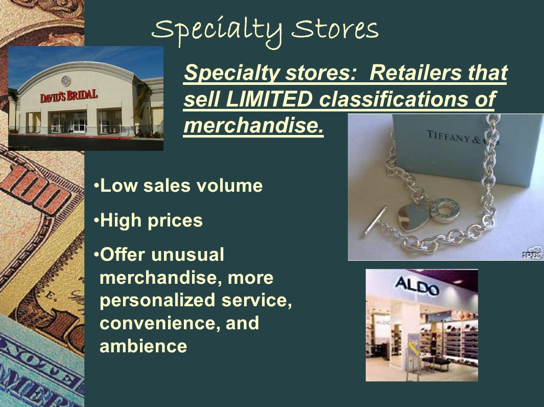 Specialty Stores Specialty stores: Retailers that sell LIMITED classifications of merchandise.