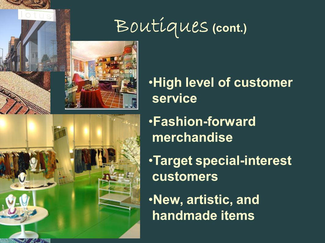 Boutiques (cont.) High level of customer service Fashion-forward merchandise Target special-interest customers New, artistic, and handmade items