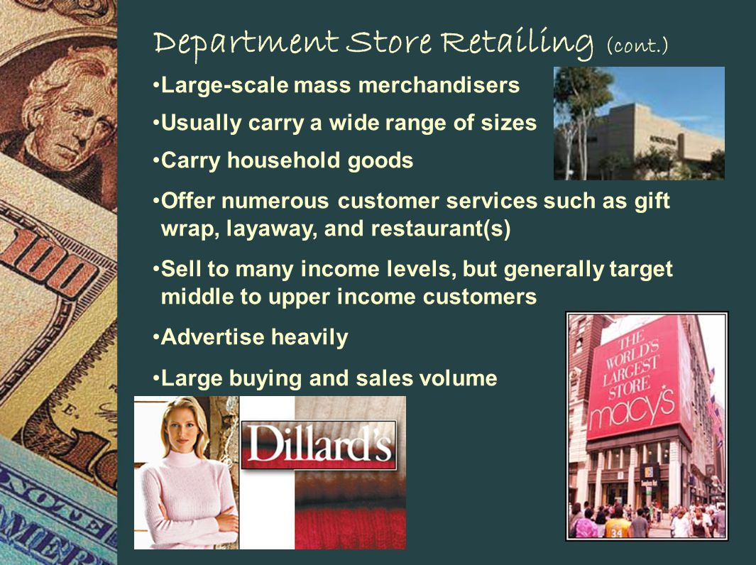 Department Store Retailing (cont.) Large-scale mass merchandisers Usually carry a wide range of sizes Carry household goods Offer numerous customer services such as gift wrap, layaway, and restaurant(s) Sell to many income levels, but generally target middle to upper income customers Advertise heavily Large buying and sales volume