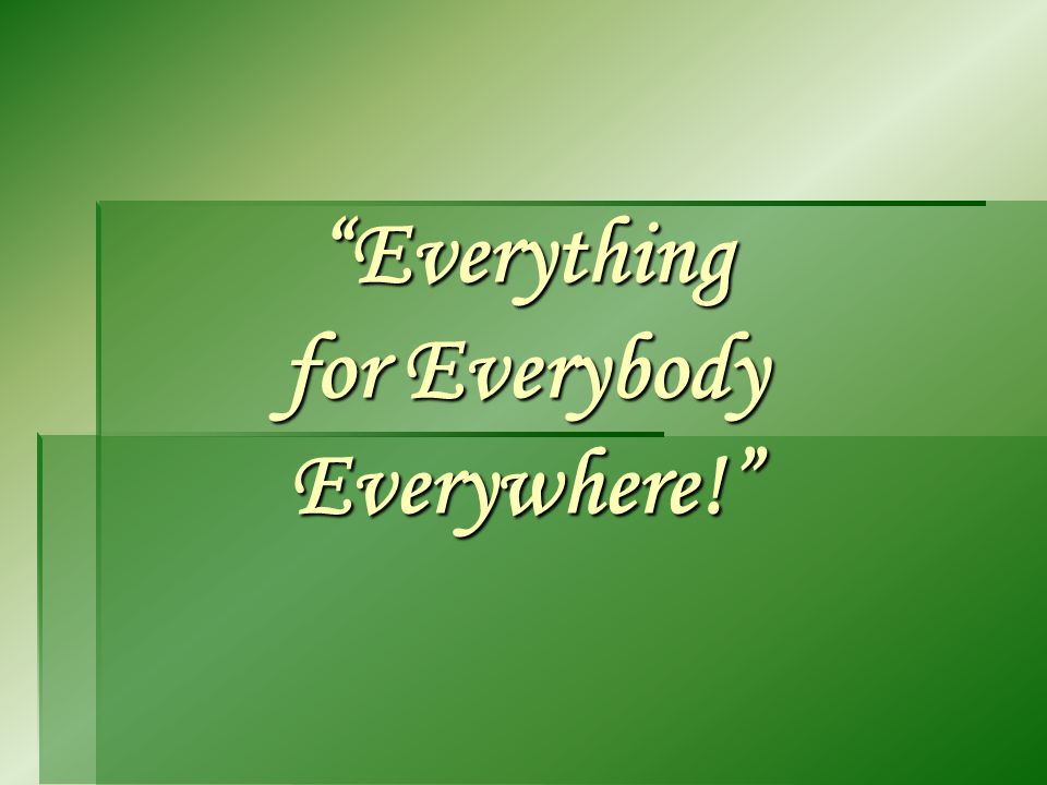 Everything for Everybody Everywhere!