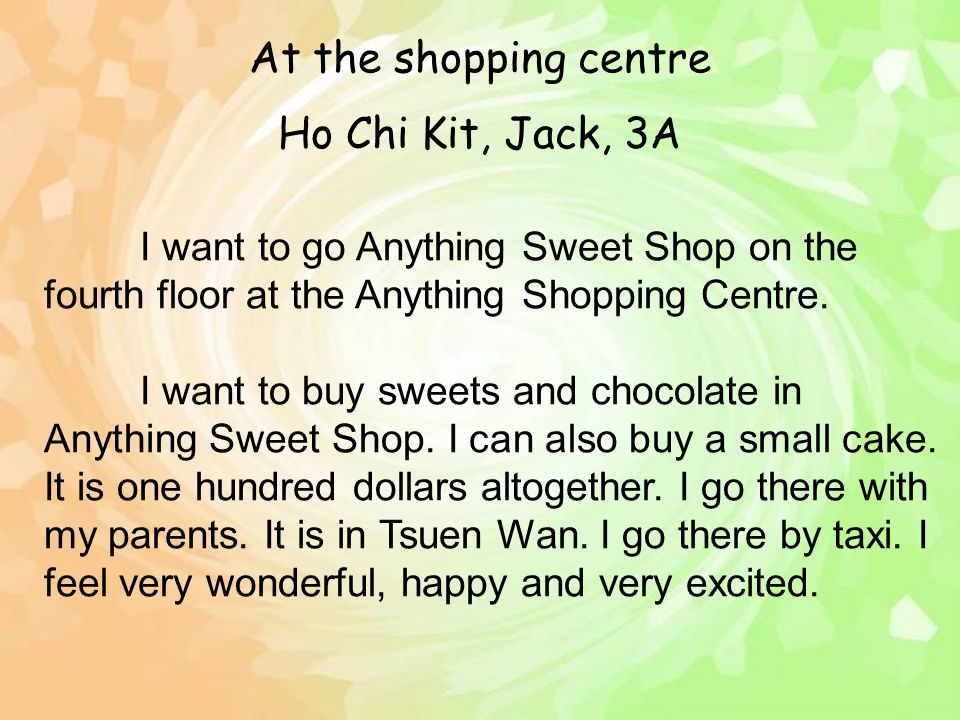 Ho Chi Kit, Jack, 3A I want to go Anything Sweet Shop on the fourth floor at the Anything Shopping Centre. I want to buy sweets and chocolate in Anyth