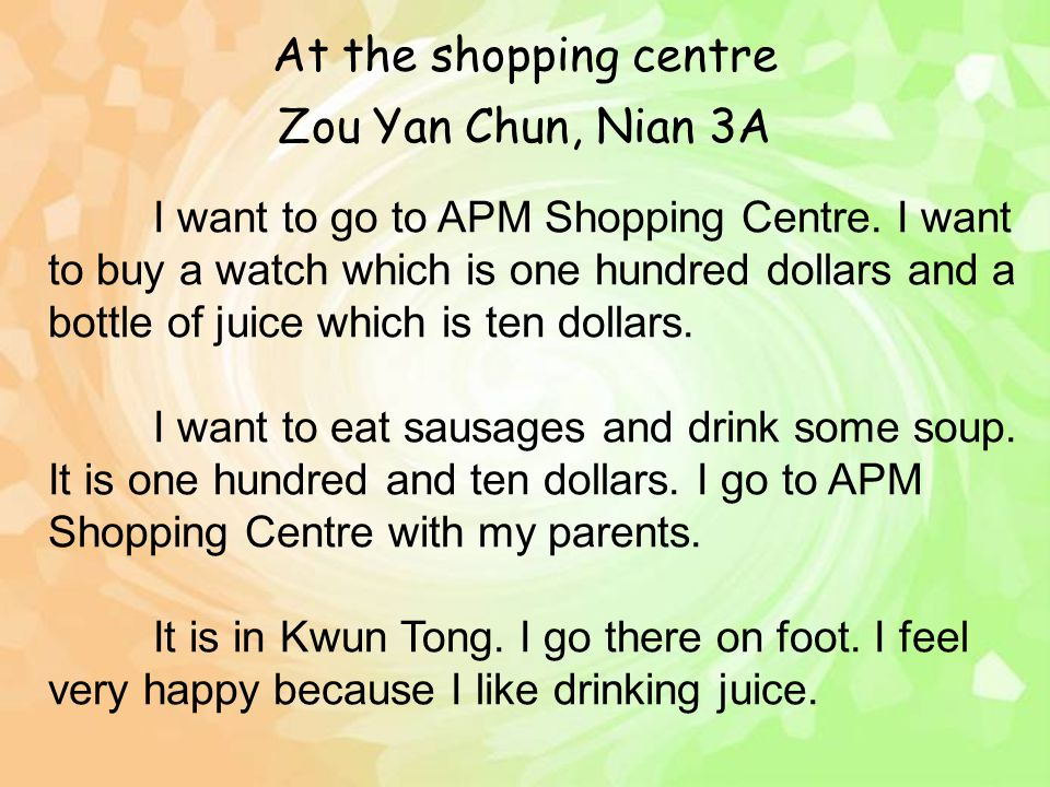Zou Yan Chun, Nian 3A I want to go to APM Shopping Centre. I want to buy a watch which is one hundred dollars and a bottle of juice which is ten dolla
