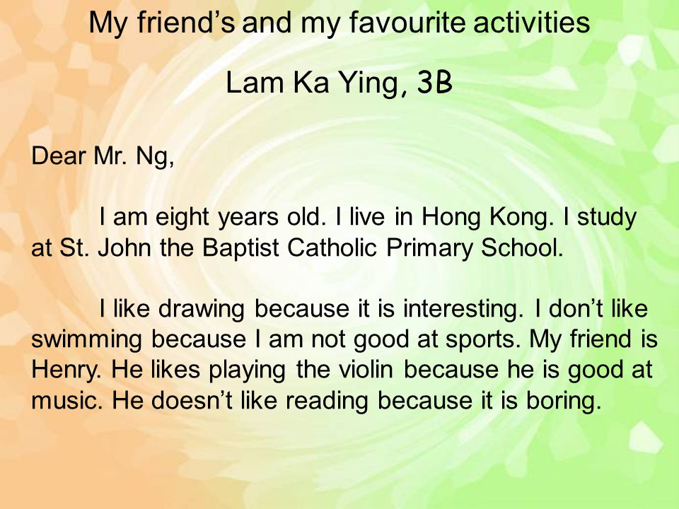 Lam Ka Ying, 3B Dear Mr. Ng, I am eight years old. I live in Hong Kong. I study at St. John the Baptist Catholic Primary School. I like drawing becaus