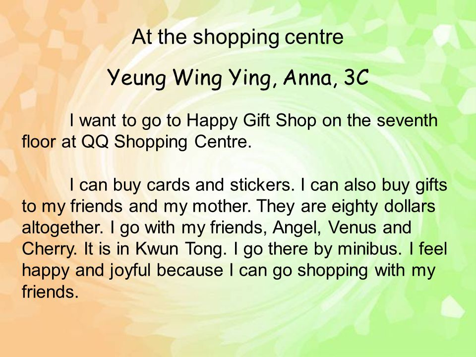 Yeung Wing Ying, Anna, 3C I want to go to Happy Gift Shop on the seventh floor at QQ Shopping Centre. I can buy cards and stickers. I can also buy gif
