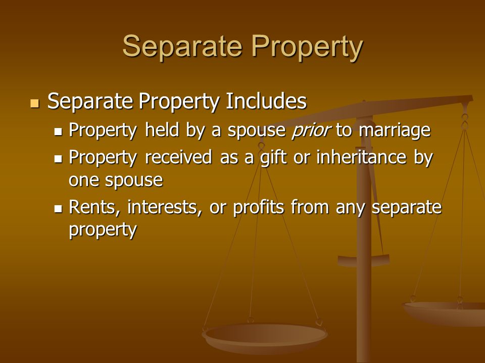 Separate Property Separate Property Includes Separate Property Includes Property held by a spouse prior to marriage Property held by a spouse prior to marriage Property received as a gift or inheritance by one spouse Property received as a gift or inheritance by one spouse Rents, interests, or profits from any separate property Rents, interests, or profits from any separate property