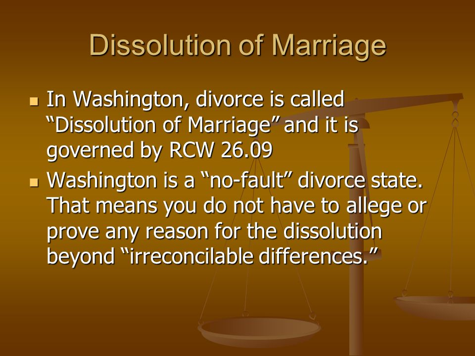 Dissolution of Marriage In Washington, divorce is called Dissolution of Marriage and it is governed by RCW 26.09 In Washington, divorce is called Dissolution of Marriage and it is governed by RCW 26.09 Washington is a no-fault divorce state.
