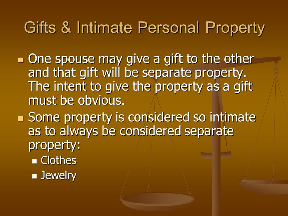 Gifts & Intimate Personal Property One spouse may give a gift to the other and that gift will be separate property.