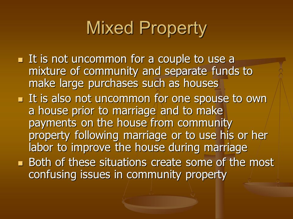 Mixed Property It is not uncommon for a couple to use a mixture of community and separate funds to make large purchases such as houses It is not uncommon for a couple to use a mixture of community and separate funds to make large purchases such as houses It is also not uncommon for one spouse to own a house prior to marriage and to make payments on the house from community property following marriage or to use his or her labor to improve the house during marriage It is also not uncommon for one spouse to own a house prior to marriage and to make payments on the house from community property following marriage or to use his or her labor to improve the house during marriage Both of these situations create some of the most confusing issues in community property Both of these situations create some of the most confusing issues in community property