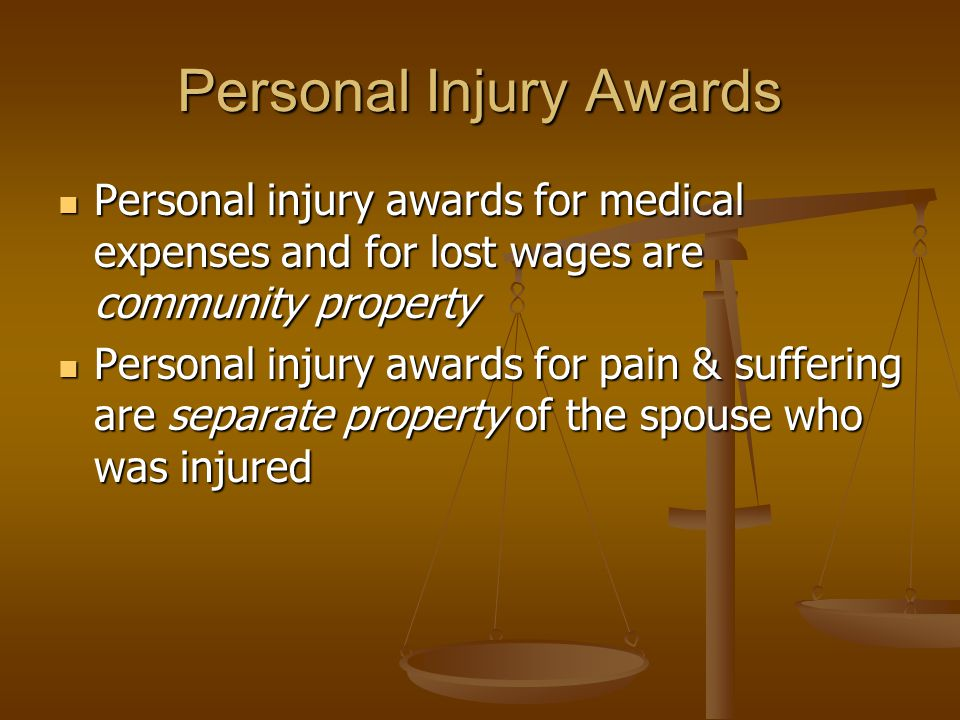 Personal Injury Awards Personal injury awards for medical expenses and for lost wages are community property Personal injury awards for medical expenses and for lost wages are community property Personal injury awards for pain & suffering are separate property of the spouse who was injured Personal injury awards for pain & suffering are separate property of the spouse who was injured