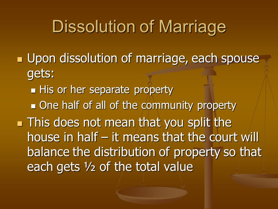 Dissolution of Marriage Upon dissolution of marriage, each spouse gets: Upon dissolution of marriage, each spouse gets: His or her separate property His or her separate property One half of all of the community property One half of all of the community property This does not mean that you split the house in half – it means that the court will balance the distribution of property so that each gets ½ of the total value This does not mean that you split the house in half – it means that the court will balance the distribution of property so that each gets ½ of the total value