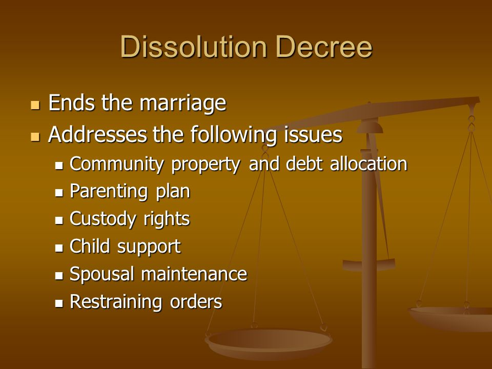 Dissolution Decree Ends the marriage Ends the marriage Addresses the following issues Addresses the following issues Community property and debt allocation Community property and debt allocation Parenting plan Parenting plan Custody rights Custody rights Child support Child support Spousal maintenance Spousal maintenance Restraining orders Restraining orders