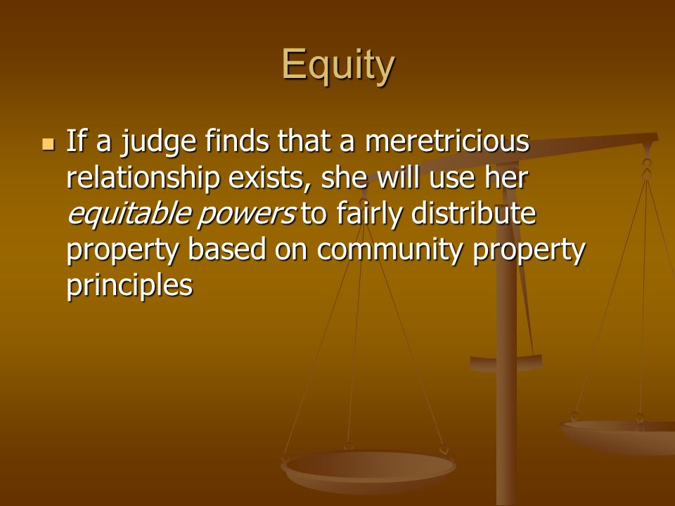 Equity If a judge finds that a meretricious relationship exists, she will use her equitable powers to fairly distribute property based on community property principles If a judge finds that a meretricious relationship exists, she will use her equitable powers to fairly distribute property based on community property principles