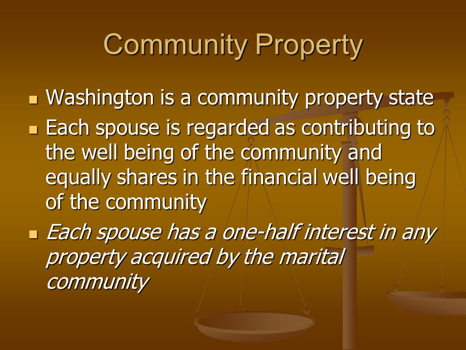 Community Property Washington is a community property state Washington is a community property state Each spouse is regarded as contributing to the well being of the community and equally shares in the financial well being of the community Each spouse is regarded as contributing to the well being of the community and equally shares in the financial well being of the community Each spouse has a one-half interest in any property acquired by the marital community Each spouse has a one-half interest in any property acquired by the marital community