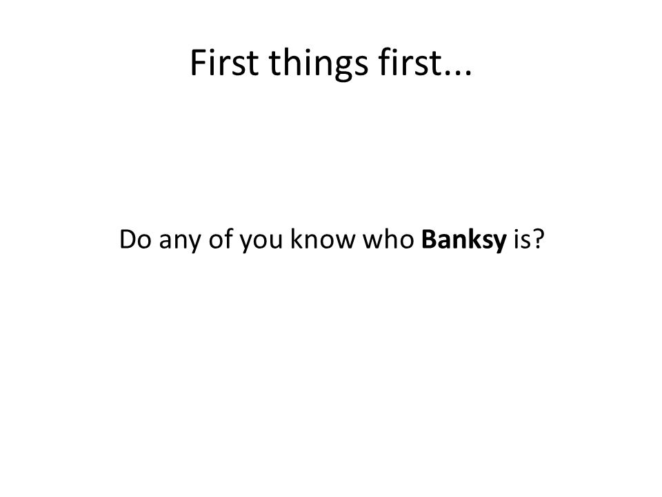 First things first... Do any of you know who Banksy is