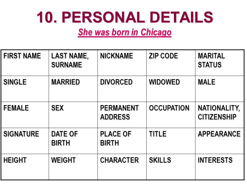10. PERSONAL DETAILS She was born in Chicago FIRST NAME LAST NAME, SURNAME NICKNAME ZIP CODE MARITAL STATUS SINGLEMARRIEDDIVORCEDWIDOWEDMALE FEMALESEX