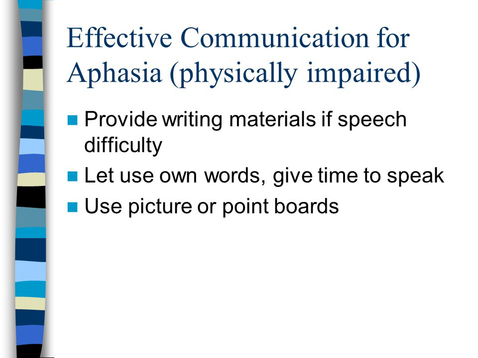 Effective Communication for Aphasia (physically impaired) Provide writing materials if speech difficulty Let use own words, give time to speak Use pic
