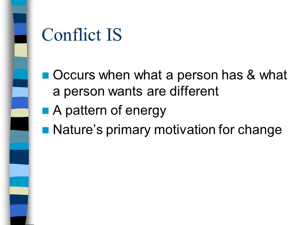 Conflict IS Occurs when what a person has & what a person wants are different A pattern of energy Natures primary motivation for change