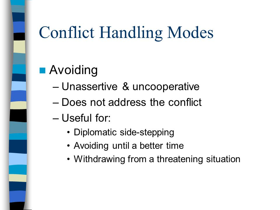 Conflict Handling Modes Avoiding –Unassertive & uncooperative –Does not address the conflict –Useful for: Diplomatic side-stepping Avoiding until a be