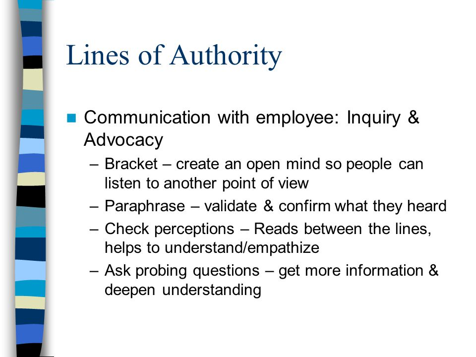 Lines of Authority Communication with employee: Inquiry & Advocacy –Bracket – create an open mind so people can listen to another point of view –Parap