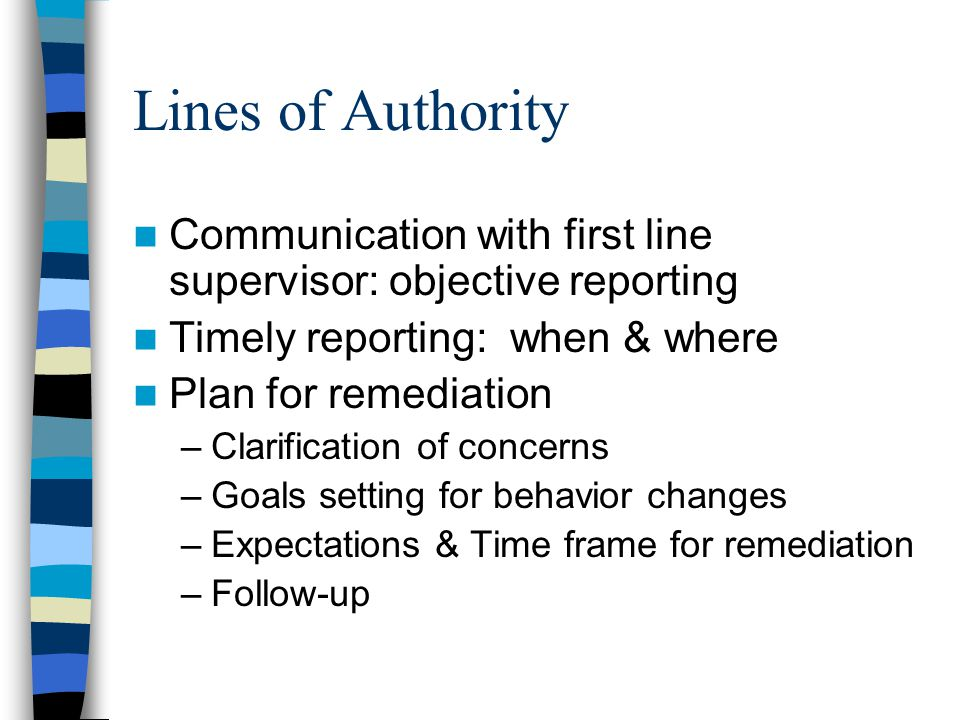 Lines of Authority Communication with first line supervisor: objective reporting Timely reporting: when & where Plan for remediation –Clarification of