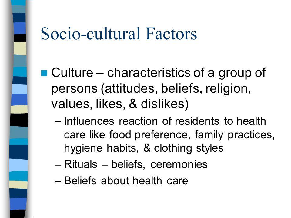 Socio-cultural Factors Culture – characteristics of a group of persons (attitudes, beliefs, religion, values, likes, & dislikes) –Influences reaction