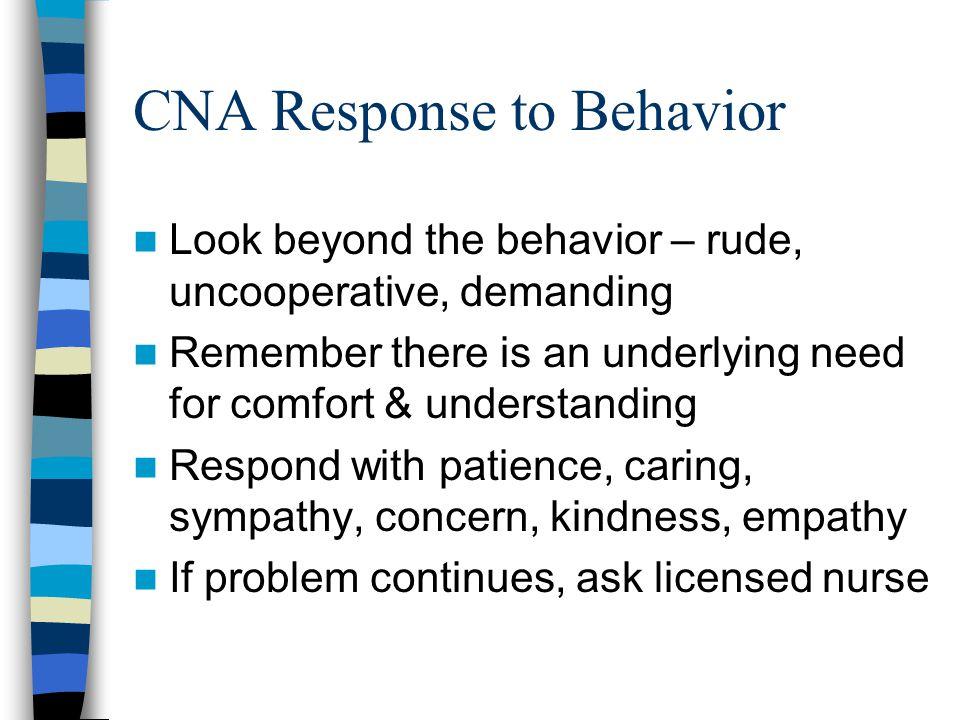 CNA Response to Behavior Look beyond the behavior – rude, uncooperative, demanding Remember there is an underlying need for comfort & understanding Re