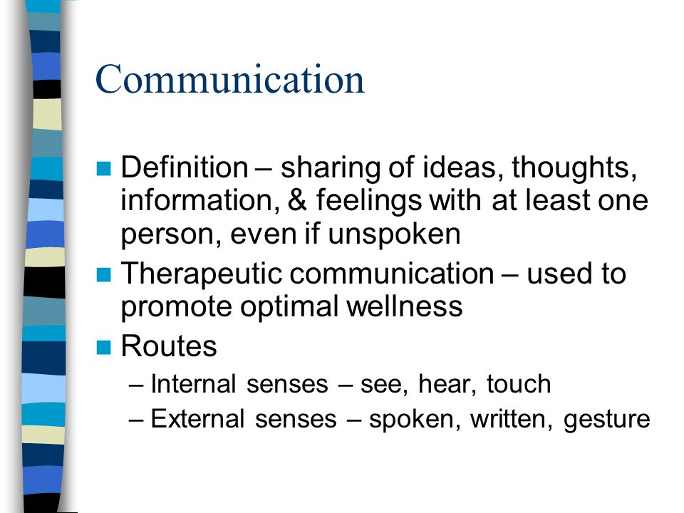 Communication Definition – sharing of ideas, thoughts, information, & feelings with at least one person, even if unspoken Therapeutic communication –