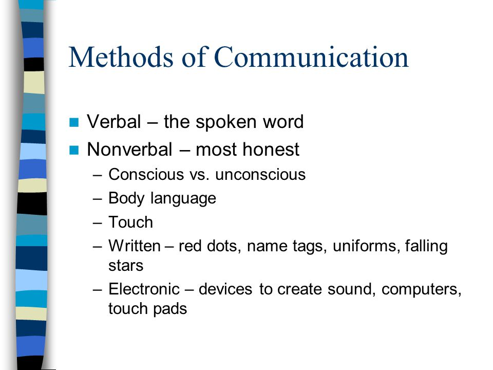 Methods of Communication Verbal – the spoken word Nonverbal – most honest –Conscious vs. unconscious –Body language –Touch –Written – red dots, name t