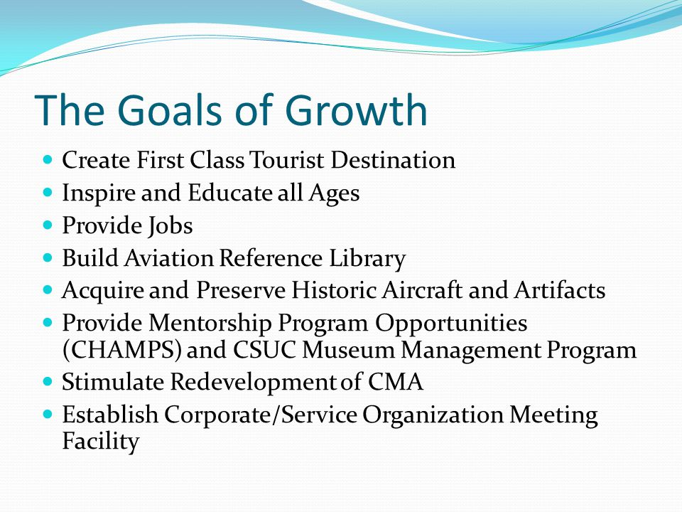 The Goals of Growth Create First Class Tourist Destination Inspire and Educate all Ages Provide Jobs Build Aviation Reference Library Acquire and Preserve Historic Aircraft and Artifacts Provide Mentorship Program Opportunities (CHAMPS) and CSUC Museum Management Program Stimulate Redevelopment of CMA Establish Corporate/Service Organization Meeting Facility