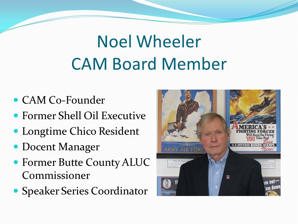 Noel Wheeler CAM Board Member CAM Co-Founder Former Shell Oil Executive Longtime Chico Resident Docent Manager Former Butte County ALUC Commissioner Speaker Series Coordinator