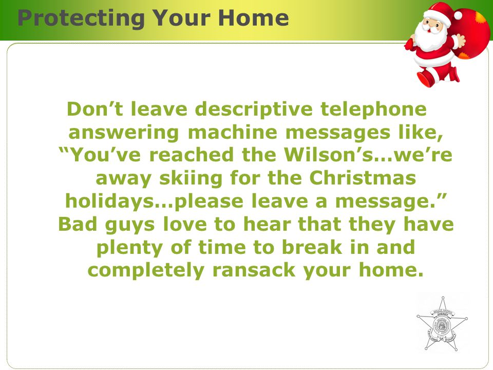 Protecting Your Home Dont leave descriptive telephone answering machine messages like, Youve reached the Wilsons…were away skiing for the Christmas holidays…please leave a message.