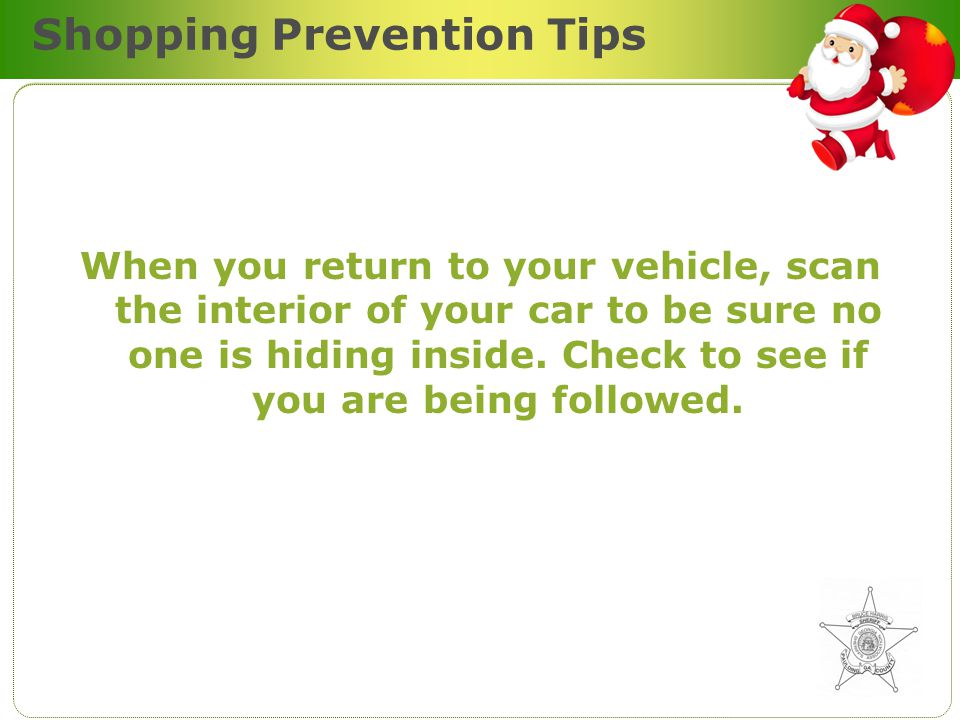 Shopping Prevention Tips When you return to your vehicle, scan the interior of your car to be sure no one is hiding inside.