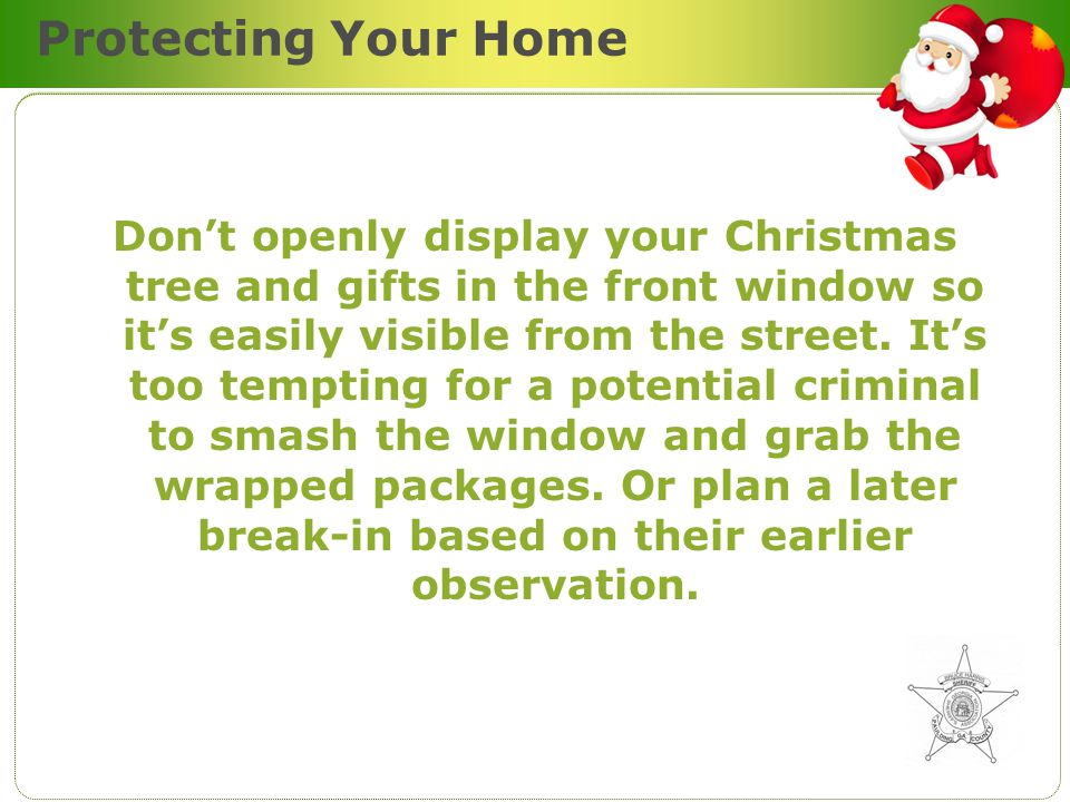 Protecting Your Home Dont openly display your Christmas tree and gifts in the front window so its easily visible from the street.