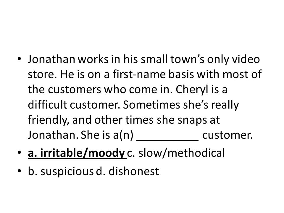 Jonathan works in his small towns only video store. He is on a first-name basis with most of the customers who come in. Cheryl is a difficult customer