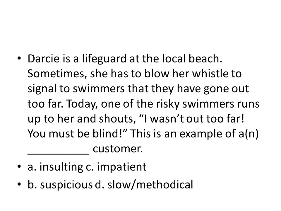 Darcie is a lifeguard at the local beach. Sometimes, she has to blow her whistle to signal to swimmers that they have gone out too far. Today, one of