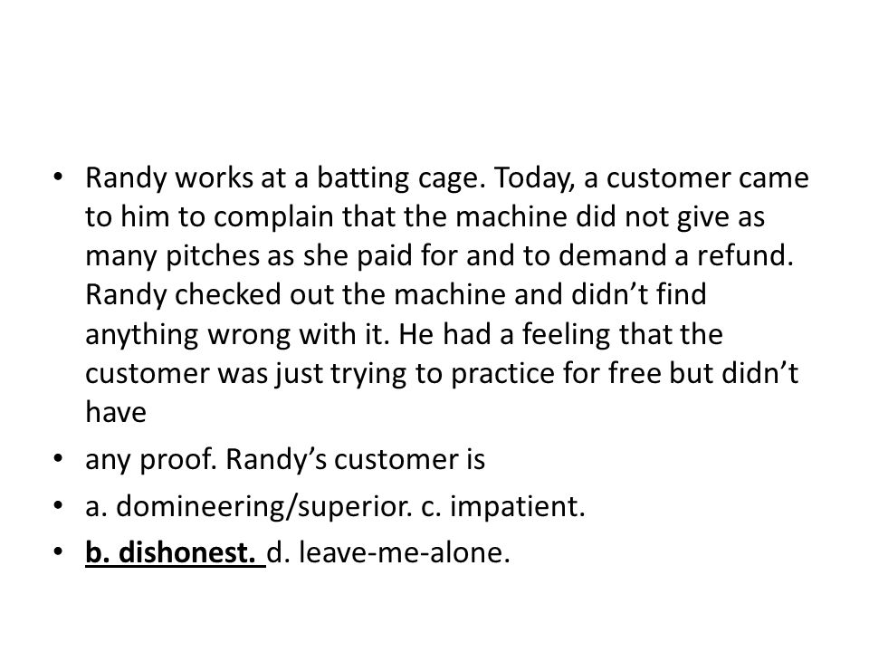 Randy works at a batting cage. Today, a customer came to him to complain that the machine did not give as many pitches as she paid for and to demand a