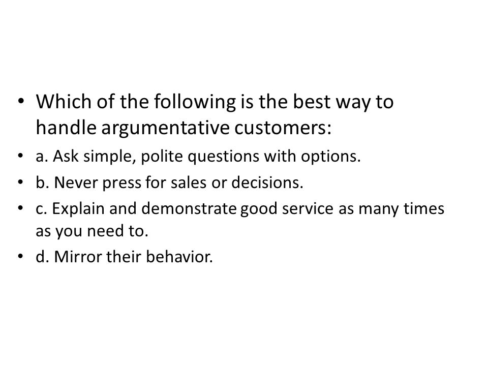 Which of the following is the best way to handle argumentative customers: a. Ask simple, polite questions with options. b. Never press for sales or de
