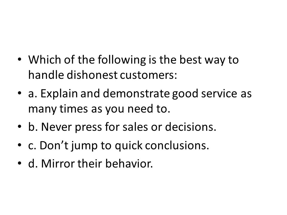 Which of the following is the best way to handle dishonest customers: a. Explain and demonstrate good service as many times as you need to. b. Never p