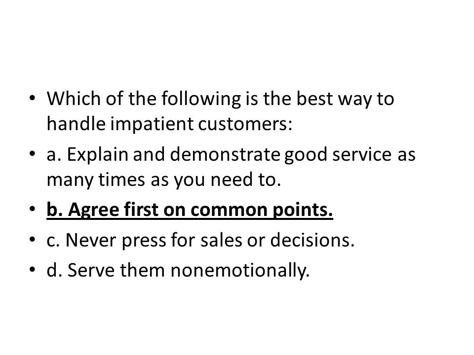 Which of the following is the best way to handle impatient customers: a. Explain and demonstrate good service as many times as you need to. b. Agree f