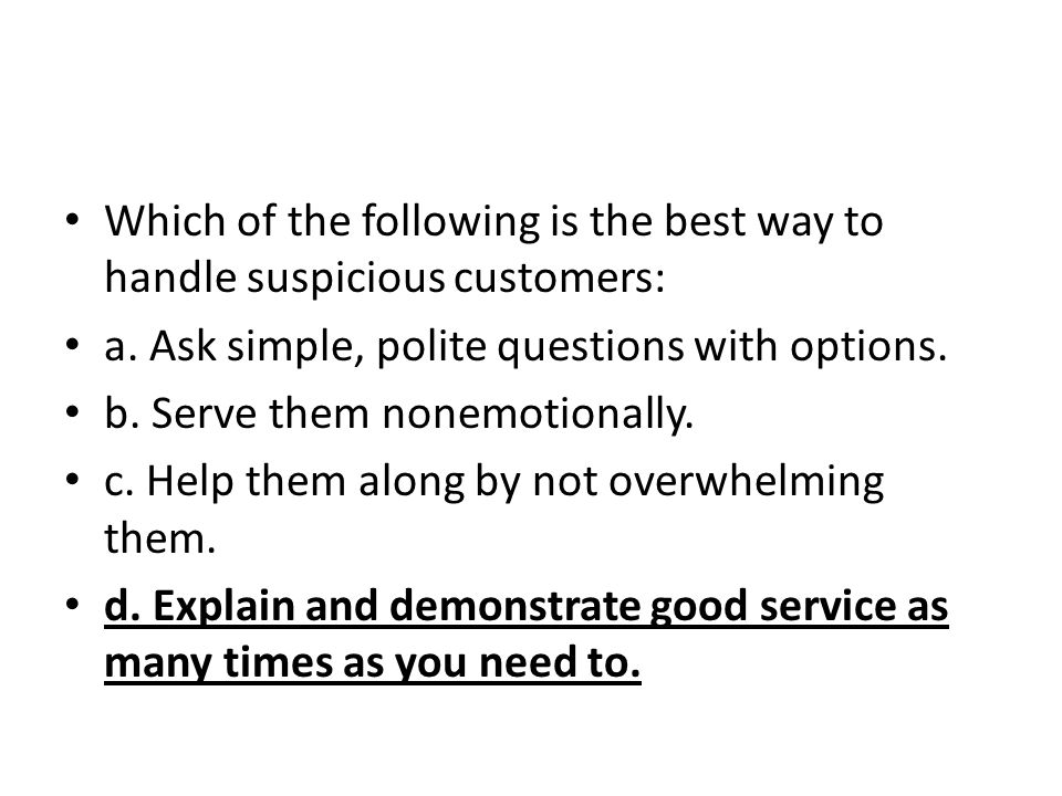 Which of the following is the best way to handle suspicious customers: a. Ask simple, polite questions with options. b. Serve them nonemotionally. c.