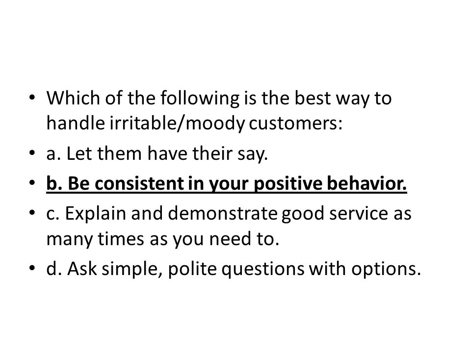 Which of the following is the best way to handle irritable/moody customers: a. Let them have their say. b. Be consistent in your positive behavior. c.