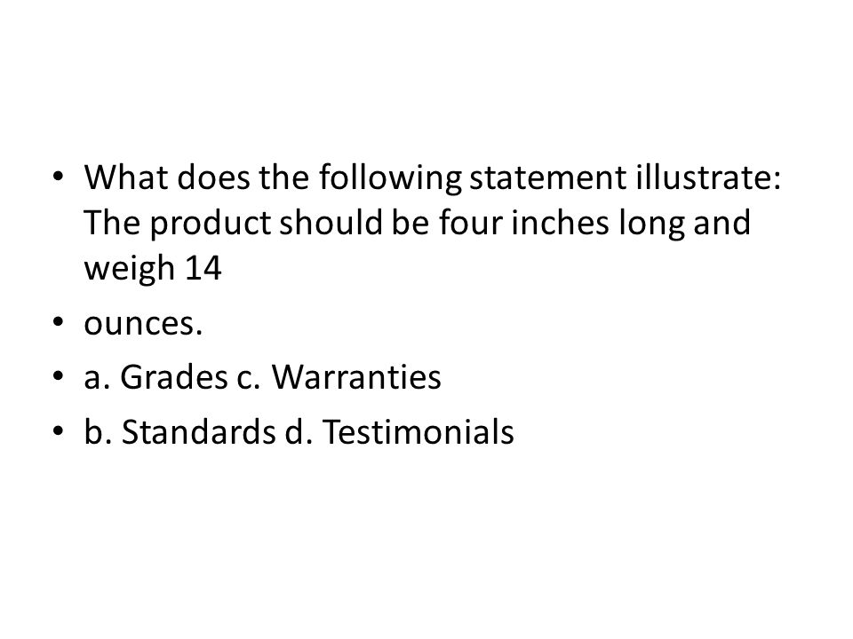 What does the following statement illustrate: The product should be four inches long and weigh 14 ounces. a. Grades c. Warranties b. Standards d. Test