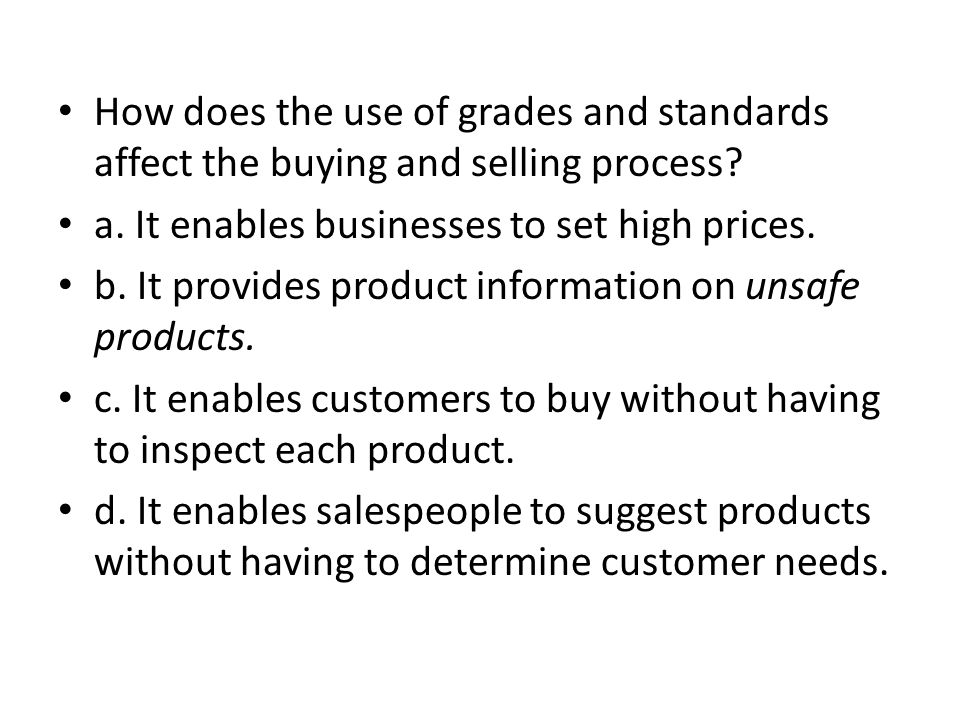 How does the use of grades and standards affect the buying and selling process? a. It enables businesses to set high prices. b. It provides product in